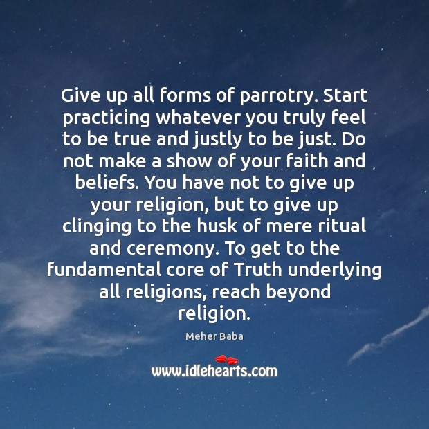 Give up all forms of parrotry. Start practicing whatever you truly feel Meher Baba Picture Quote