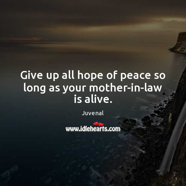 Give up all hope of peace so long as your mother-in-law is alive. Image