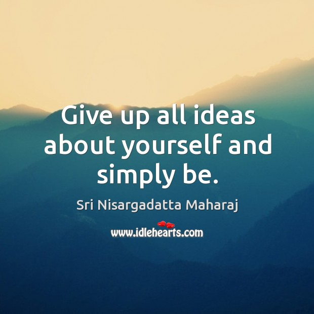 Give up all ideas about yourself and simply be. Image