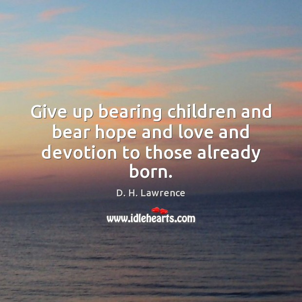 Give up bearing children and bear hope and love and devotion to those already born. D. H. Lawrence Picture Quote