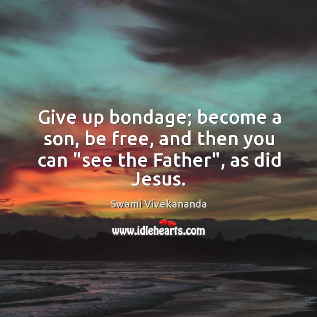 "Give up bondage; become a son, be free, and then you can ""see the Father"", as did Jesus. Image"