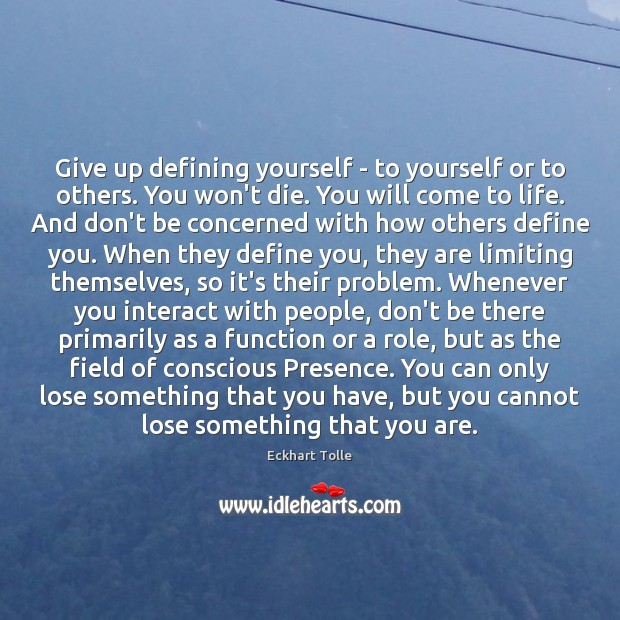 Give up defining yourself – to yourself or to others. You won't Image