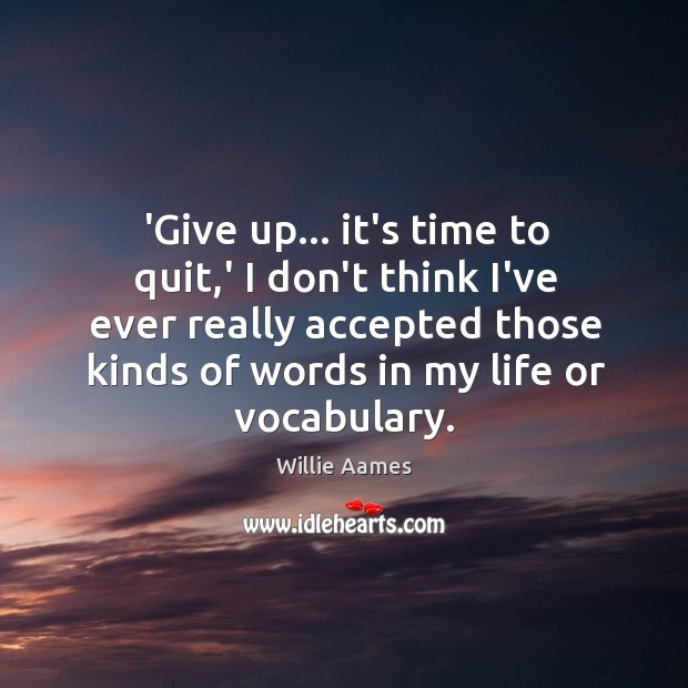 'Give up… it's time to quit,' I don't think I've ever Willie Aames Picture Quote