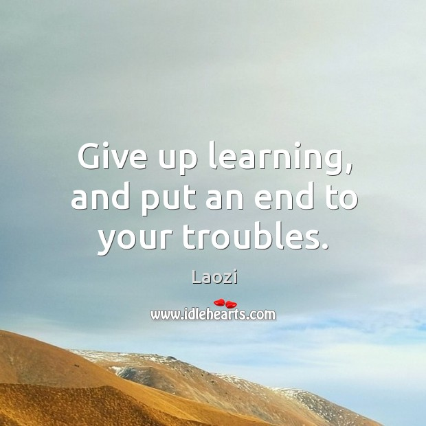 Image, Give up learning, and put an end to your troubles.