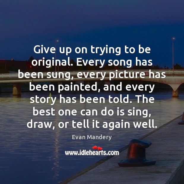 Give up on trying to be original. Every song has been sung, Image