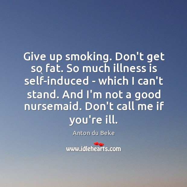 Image, Give up smoking. Don't get so fat. So much illness is self-induced