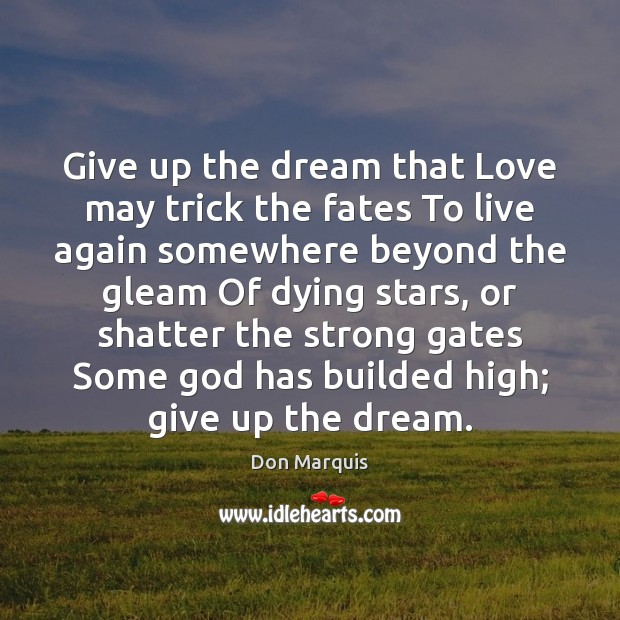 Give up the dream that Love may trick the fates To live Don Marquis Picture Quote