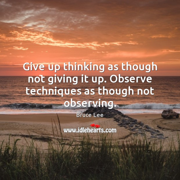 Image, Give up thinking as though not giving it up. Observe techniques as though not observing.