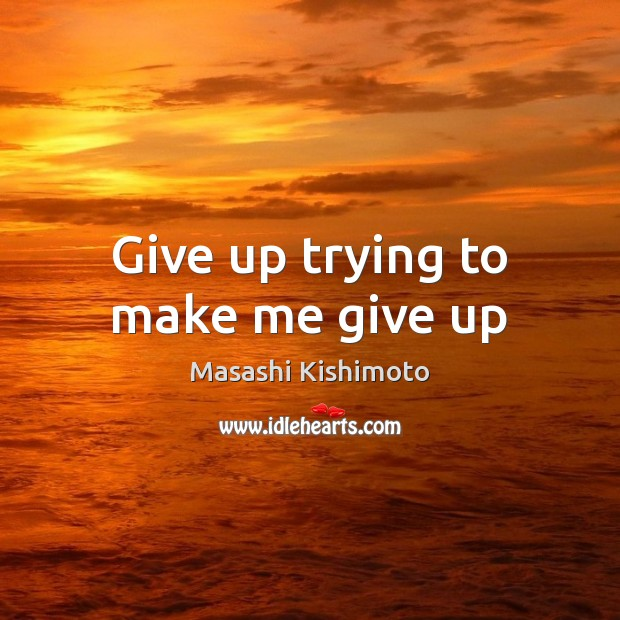 Give up trying to make me give up Masashi Kishimoto Picture Quote