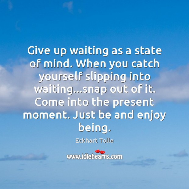 Give up waiting as a state of mind. When you catch yourself Eckhart Tolle Picture Quote