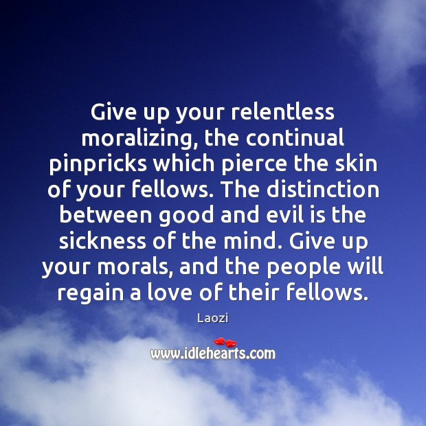 Give up your relentless moralizing, the continual pinpricks which pierce the skin Laozi Picture Quote