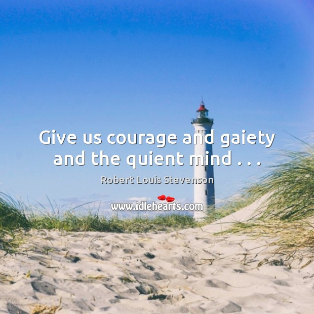 Image, Give us courage and gaiety and the quient mind . . .
