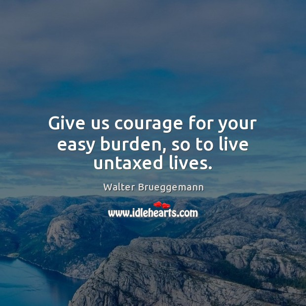 Give us courage for your easy burden, so to live untaxed lives. Image