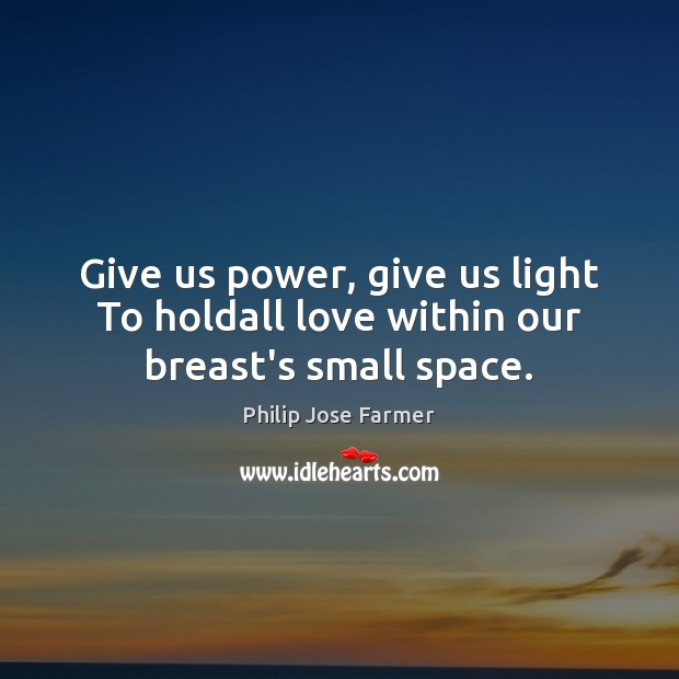Give us power, give us light To holdall love within our breast's small space. Image