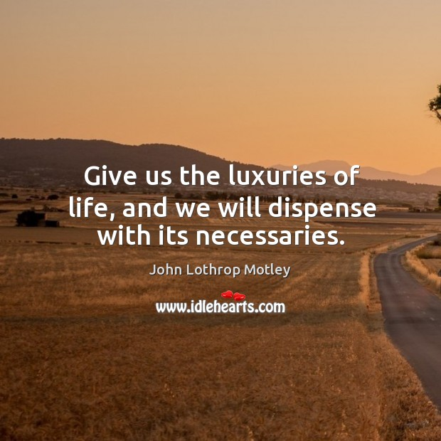 Give us the luxuries of life, and we will dispense with its necessaries. John Lothrop Motley Picture Quote