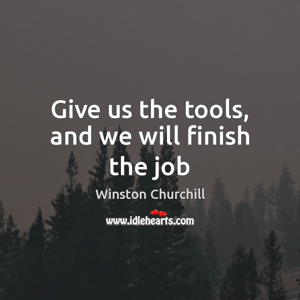 Give us the tools, and we will finish the job Image