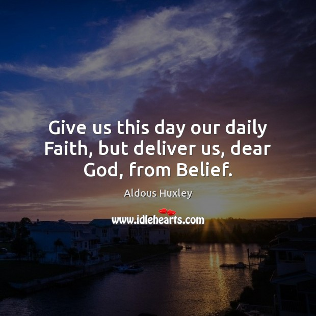 Give us this day our daily Faith, but deliver us, dear God, from Belief. Aldous Huxley Picture Quote