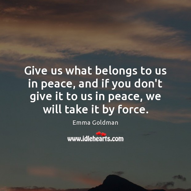 Give us what belongs to us in peace, and if you don't Image