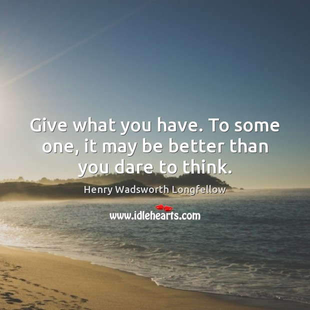 Image, Give what you have. To some one, it may be better than you dare to think.