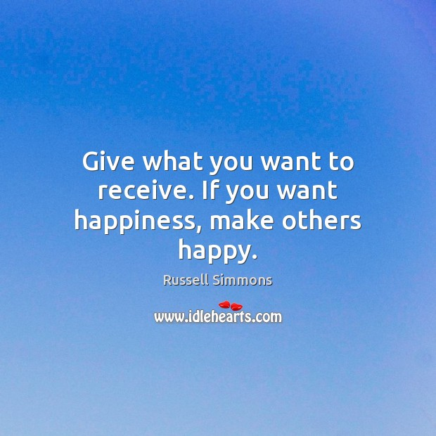 Give what you want to receive. If you want happiness, make others happy. Russell Simmons Picture Quote