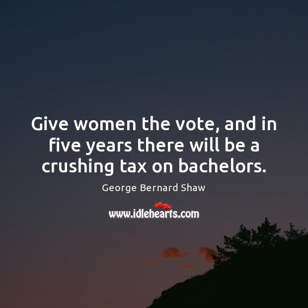 Give women the vote, and in five years there will be a crushing tax on bachelors. Image