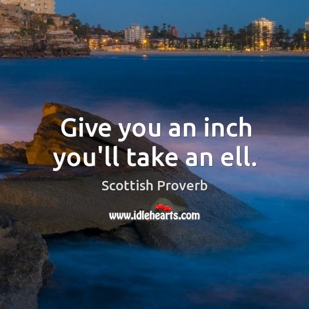 Image, Give you an inch you'll take an ell.