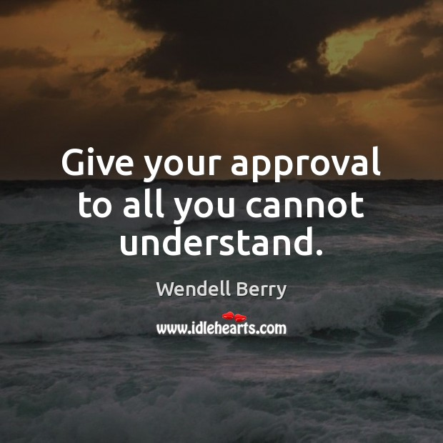 Image, Give your approval to all you cannot understand.