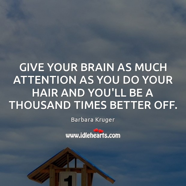 Image, GIVE YOUR BRAIN AS MUCH ATTENTION AS YOU DO YOUR HAIR AND