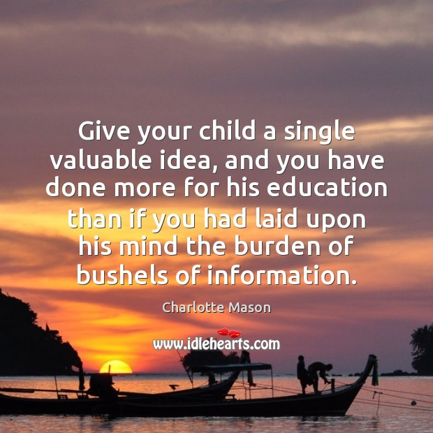 Give your child a single valuable idea, and you have done more Charlotte Mason Picture Quote