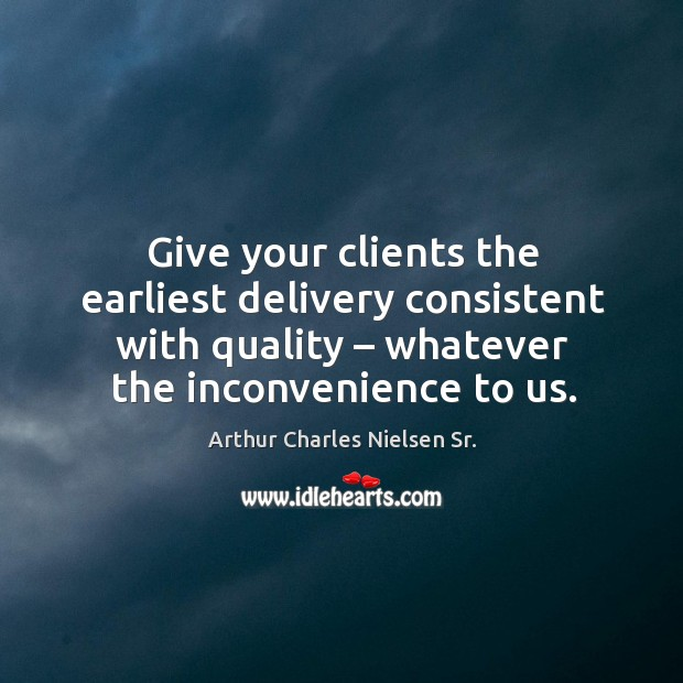 Give your clients the earliest delivery consistent with quality – whatever the inconvenience to us. Image