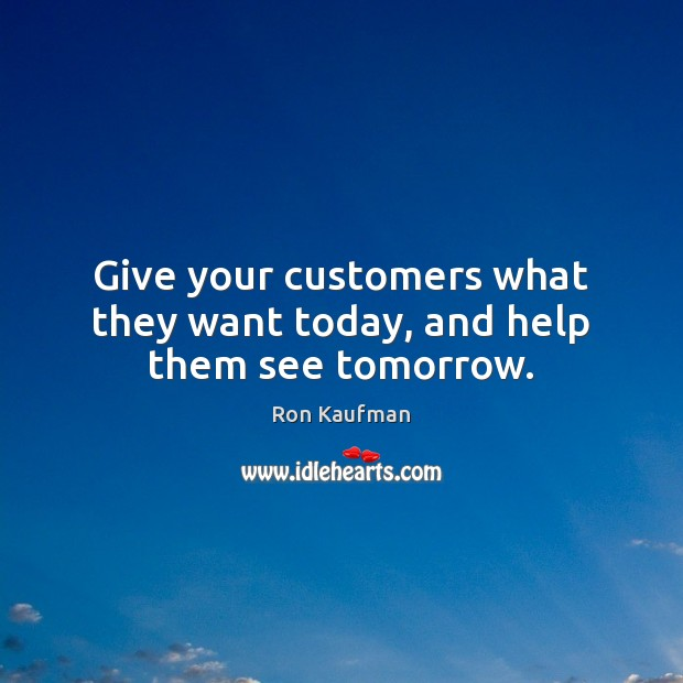 Give your customers what they want today, and help them see tomorrow. Ron Kaufman Picture Quote