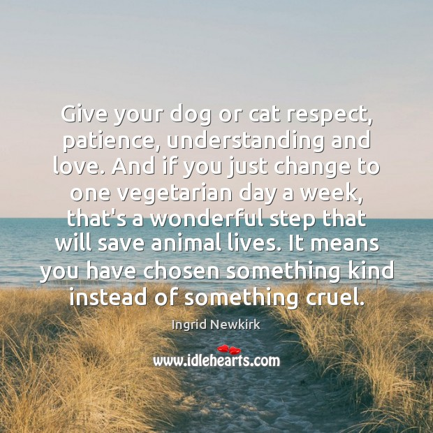 Image, Give your dog or cat respect, patience, understanding and love. And if