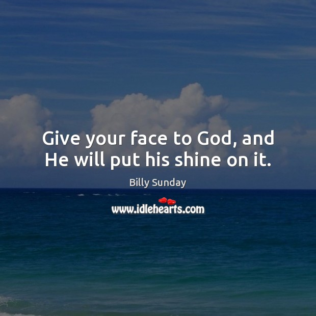 Give your face to God, and He will put his shine on it. Billy Sunday Picture Quote