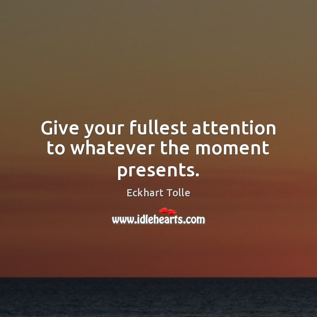 Give your fullest attention to whatever the moment presents. Eckhart Tolle Picture Quote