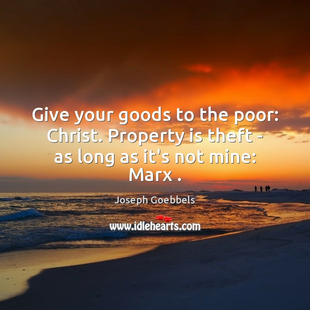 Give your goods to the poor: Christ. Property is theft – as long as it's not mine: Marx . Joseph Goebbels Picture Quote