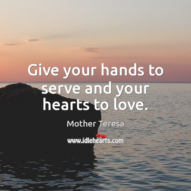 Give your hands to serve and your hearts to love. Mother Teresa Picture Quote