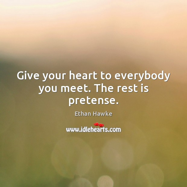 Give your heart to everybody you meet. The rest is pretense. Ethan Hawke Picture Quote