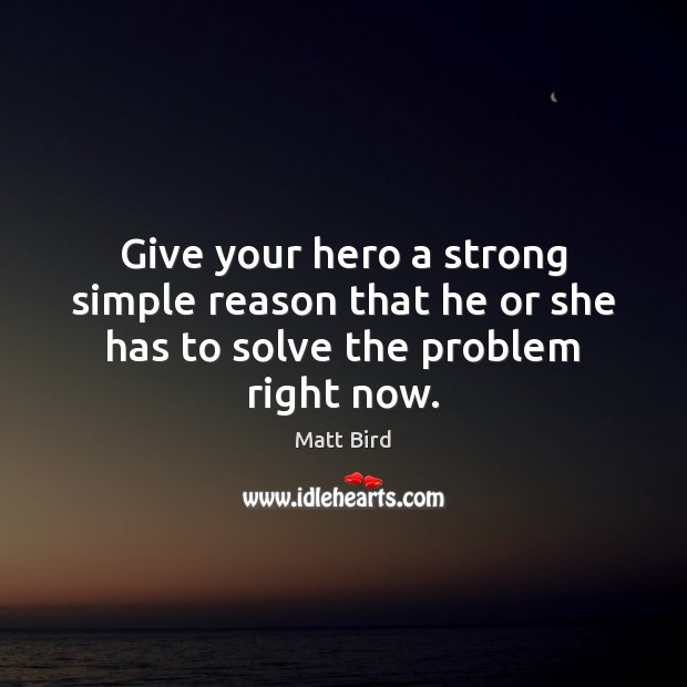 Give your hero a strong simple reason that he or she has to solve the problem right now. Image