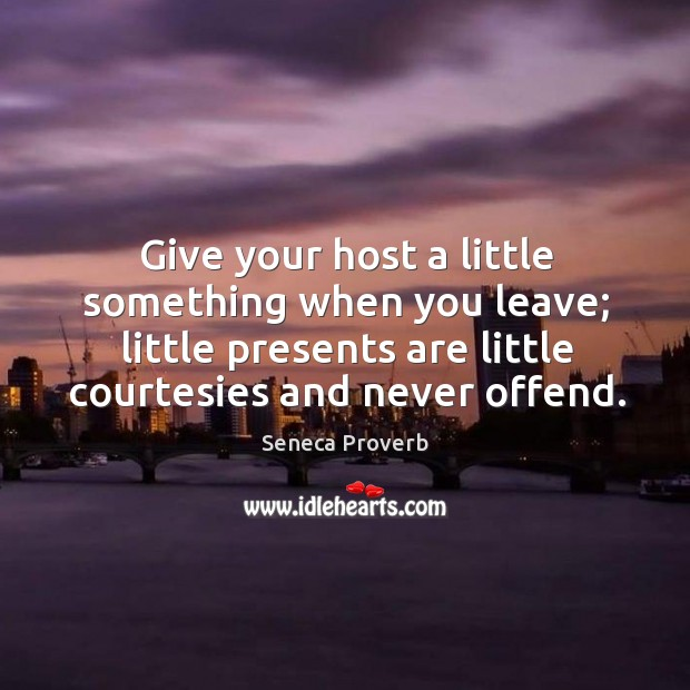 Give your host a little something when you leave. Seneca Proverbs Image