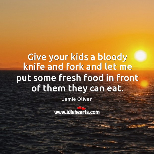 Give your kids a bloody knife and fork and let me put some fresh food in front of them they can eat. Jamie Oliver Picture Quote
