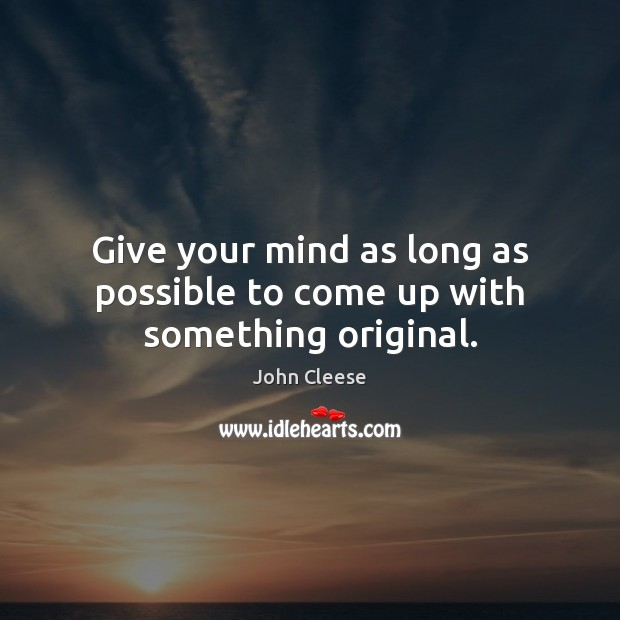 Give your mind as long as possible to come up with something original. John Cleese Picture Quote