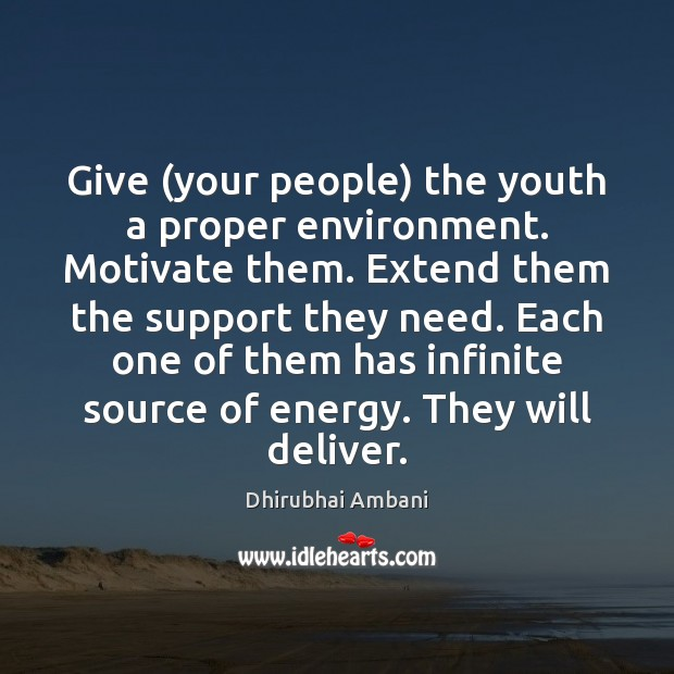 Give (your people) the youth a proper environment. Motivate them. Extend them Image