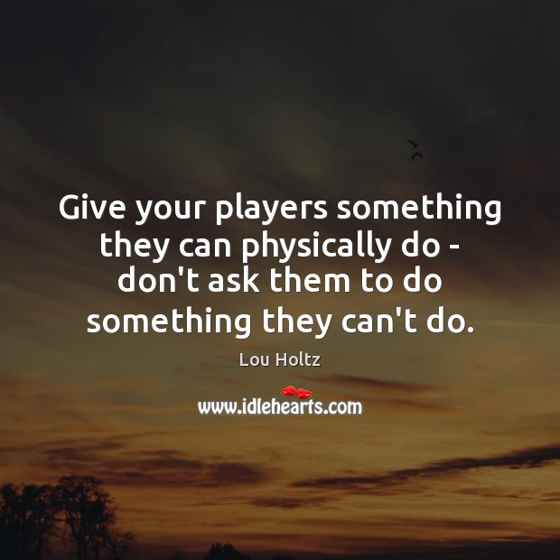 Give your players something they can physically do – don't ask them Lou Holtz Picture Quote