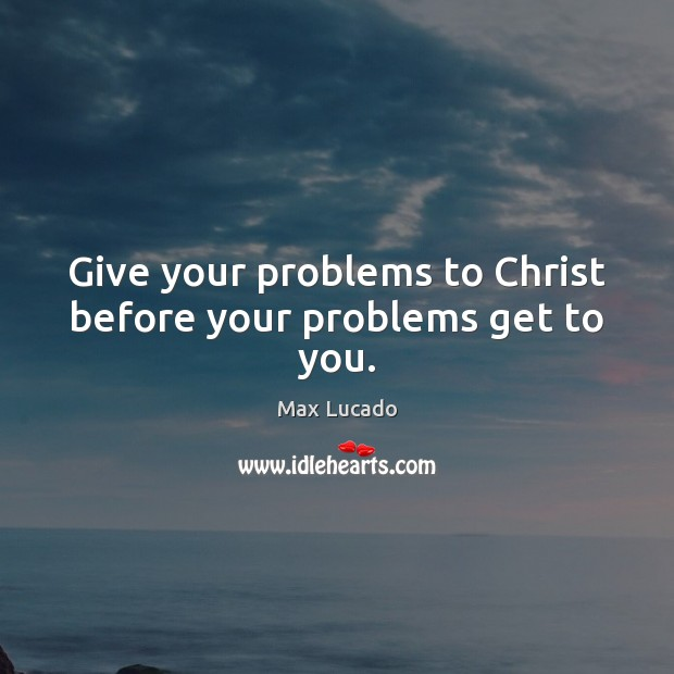 Image, Give your problems to Christ before your problems get to you.