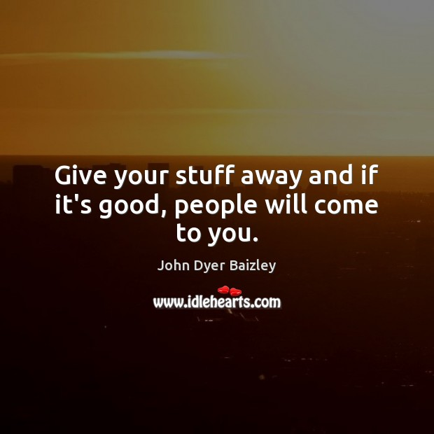 Image, Give your stuff away and if it's good, people will come to you.