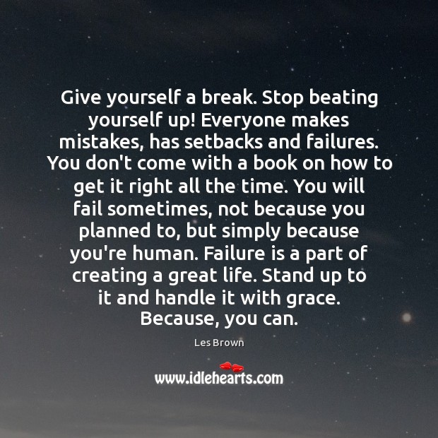 Give yourself a break. Stop beating yourself up! Everyone makes mistakes, has Image