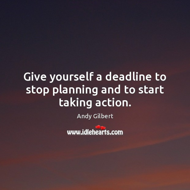 Image, Give yourself a deadline to stop planning and to start taking action.