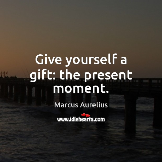 Give yourself a gift: the present moment. Image