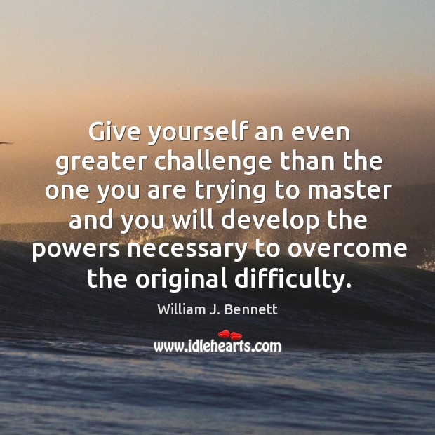 Give yourself an even greater challenge than the one you are trying to master William J. Bennett Picture Quote