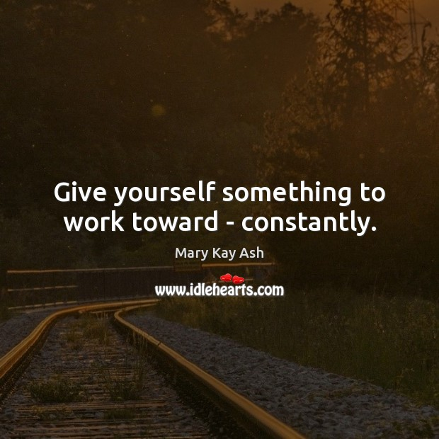 Give yourself something to work toward – constantly. Mary Kay Ash Picture Quote